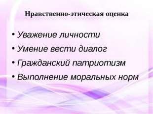 Нравственно-этическая оценка Уважение личности Умение вести диалог Граждански