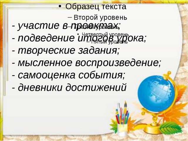 - участие в проектах; - подведение итогов урока; - творческие задания; - мысл...