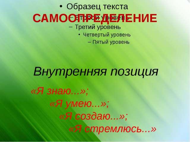САМООПРЕДЕЛЕНИЕ Внутренняя позиция «Я знаю...»; «Я умею...»; «Я создаю...»...