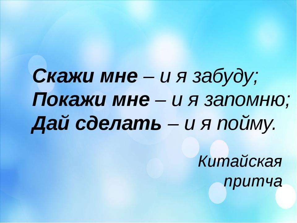 Скажи мне – и я забуду; Покажи мне – и я запомню; Дай сделать – и я пойму. Ки...