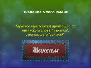 "Значение моего имени Мужское имя Максим произошло от латинского слова ""maximu"
