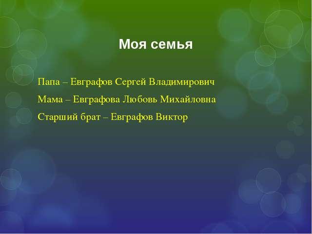 Моя семья Папа – Евграфов Сергей Владимирович Мама – Евграфова Любовь Михайло...