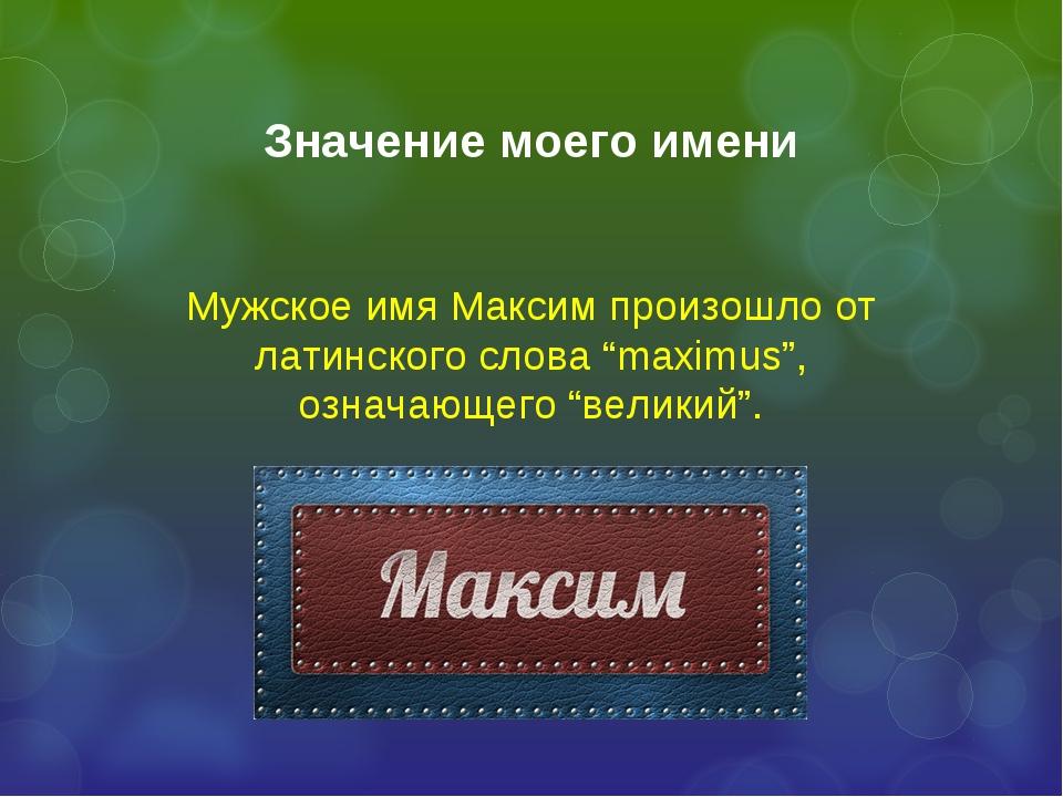 "Значение моего имени Мужское имя Максим произошло от латинского слова ""maximu..."