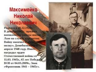 Максимейко Николай Николаевич Родился в 28.12.1923г. В декабре1942г. призван