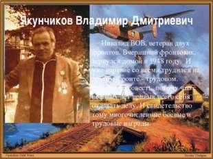 Якунчиков Владимир Дмитриевич Инвалид ВОВ, ветеран двух фронтов. Вчерашний фр