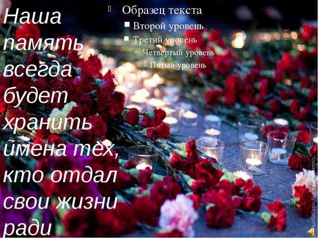Наша память всегда будет хранить имена тех, кто отдал свои жизни ради свобод...