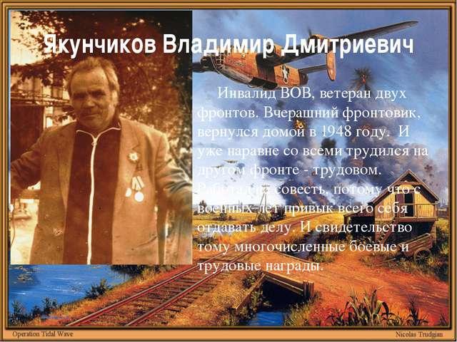 Якунчиков Владимир Дмитриевич Инвалид ВОВ, ветеран двух фронтов. Вчерашний фр...