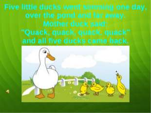 Five little ducks went simming one day, over the pond and far away. Mother du