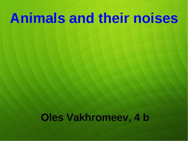 Animals and their noises Oles Vakhromeev, 4 b