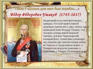 Фёдор Фёдорович Ушаков (1745-1817) Выдающийся русский флотоводец, адмирал. Р
