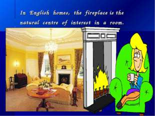 In English homes, the fireplace is the natural centre of interest in a room.