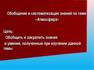 Обобщение и систематизация знаний по теме «Атмосфера» Цель: Обобщить и закре