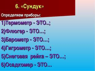 6. «Сундук» Определяем приборы: 1)Термометр - ЭТО..; 2)Флюгер - ЭТО…; 3)Баром