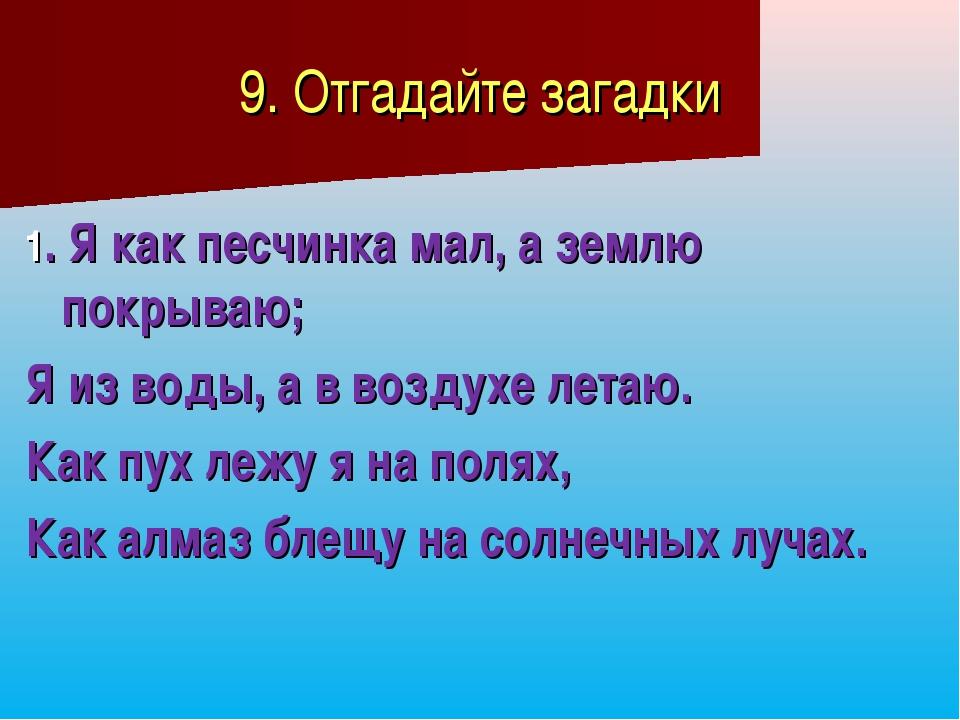 9. Отгадайте загадки 1. Я как песчинка мал, а землю покрываю; Я из воды, а в...