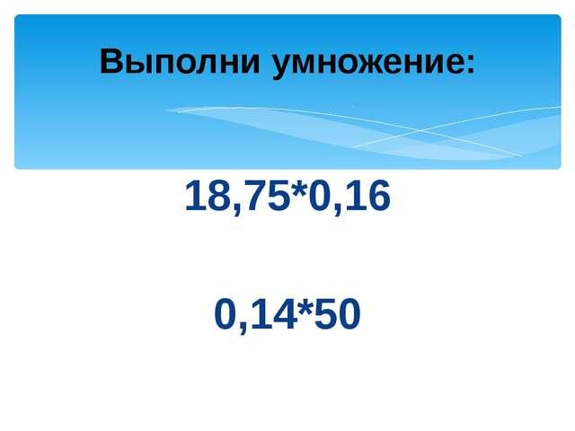 18,75*0,16 0,14*50 Выполни умножение: