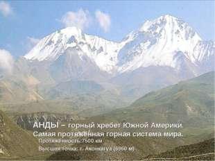 АНДЫ – горный хребет Южной Америки. Самая протяжённая горная система мира. Пр