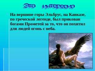 На вершине горы Эльбрус, на Кавказе, по греческой легенде, был прикован богам
