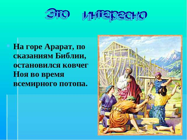 На горе Арарат, по сказаниям Библии, остановился ковчег Ноя во время всемирно...
