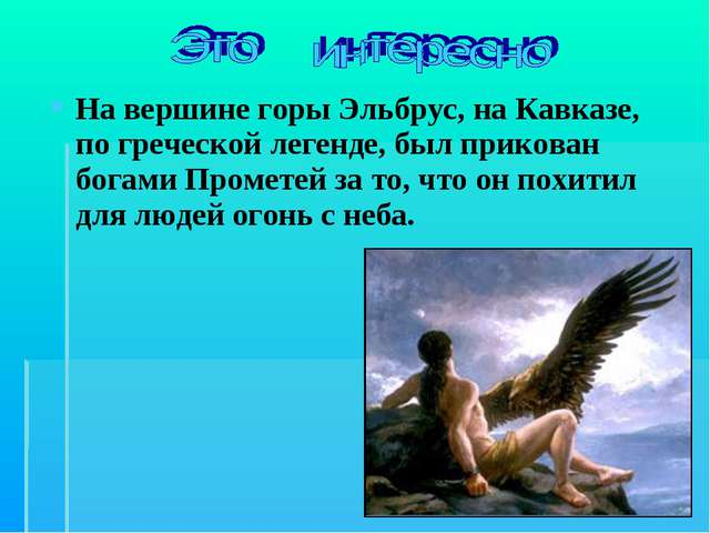 На вершине горы Эльбрус, на Кавказе, по греческой легенде, был прикован богам...