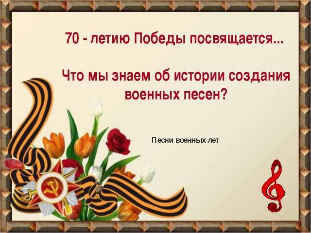 70 - летию Победы посвящается... Что мы знаем об истории создания военных пе...