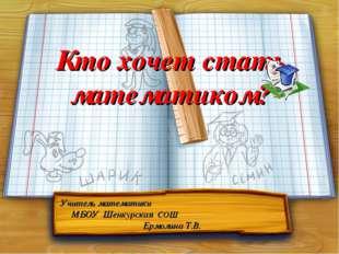 Кто хочет стать математиком? Учитель математики МБОУ Шенкурская СОШ Ермолина