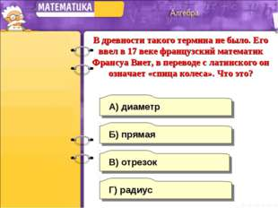 Г) радиус А) диаметр Б) прямая В) отрезок В древности такого термина не было.