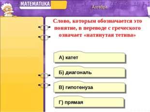 В) гипотенуза А) катет Б) диагональ Г) прямая Слово, которым обозначается это