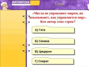 А) Гете В) Цицерон Б) Сенека Г) Сократ «Числа не управляют миром, но показыва