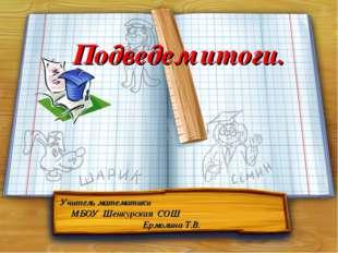Подведем итоги. Учитель математики МБОУ Шенкурская СОШ Ермолина Т.В.