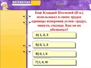 В) 0, I, II А) 1, 2, 3 Г) I, II, III Б) 0, 1, 2 Ещё Клавдий Птолемей (II в.)