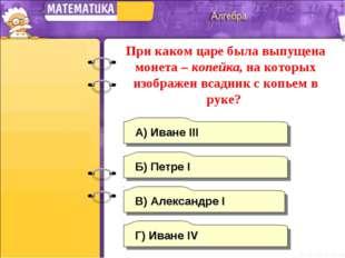 Г) Иване IV А) Иване III Б) Петре I В) Александре I При каком царе была выпущ