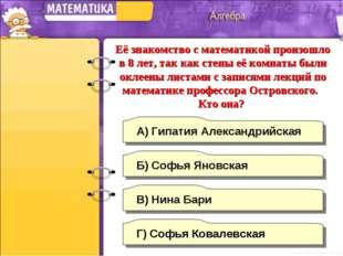 Г) Софья Ковалевская А) Гипатия Александрийская Б) Софья Яновская В) Нина Бар