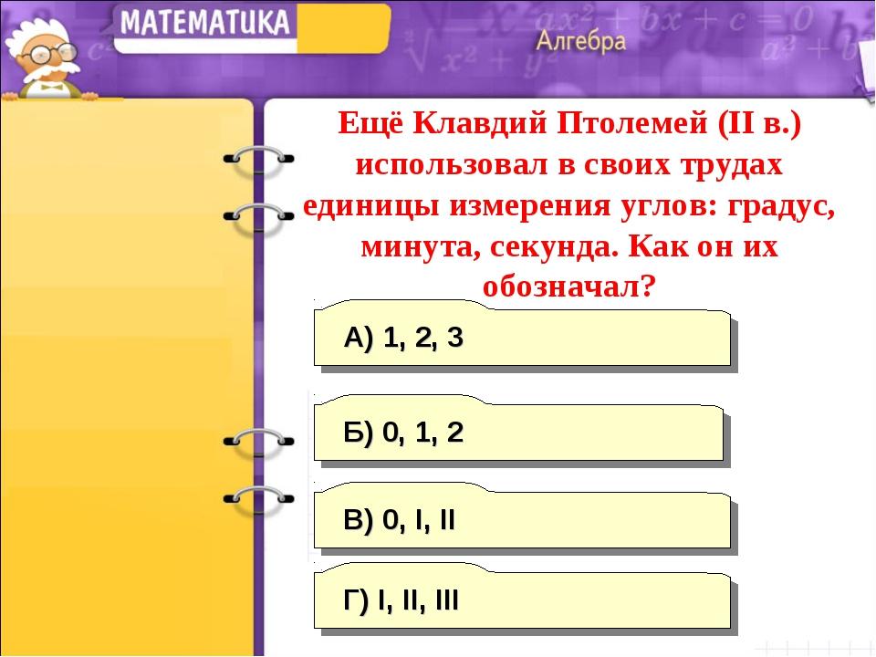 В) 0, I, II А) 1, 2, 3 Г) I, II, III Б) 0, 1, 2 Ещё Клавдий Птолемей (II в.)...