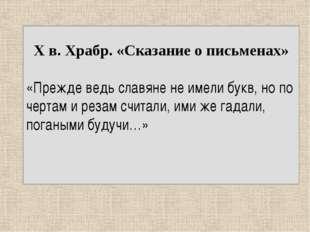 X в. Храбр. «Сказание о письменах» «Прежде ведь славяне не имели букв, но по