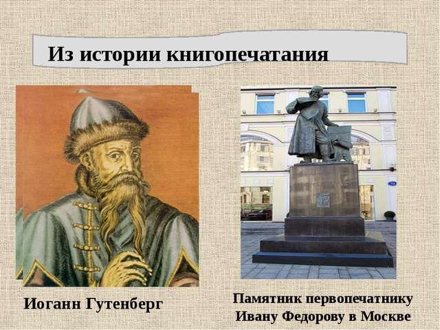Из истории книгопечатания Иоганн Гутенберг Памятник первопечатнику Ивану Фед...