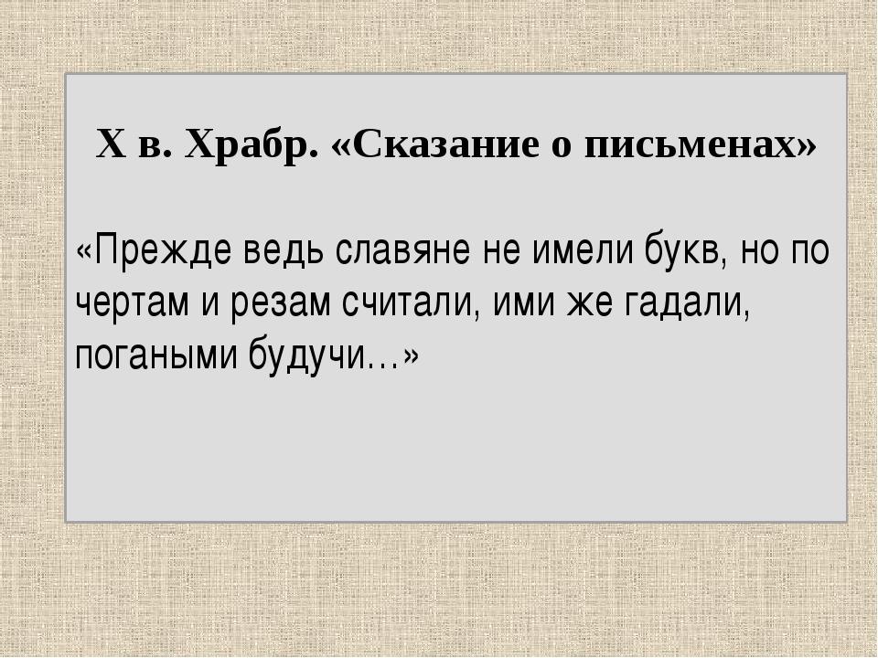 X в. Храбр. «Сказание о письменах» «Прежде ведь славяне не имели букв, но по...