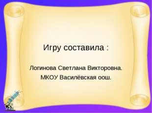 Игру составила : Логинова Светлана Викторовна. МКОУ Василёвская оош.