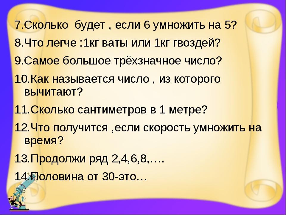 7.Сколько будет , если 6 умножить на 5? 8.Что легче :1кг ваты или 1кг гвоздей...