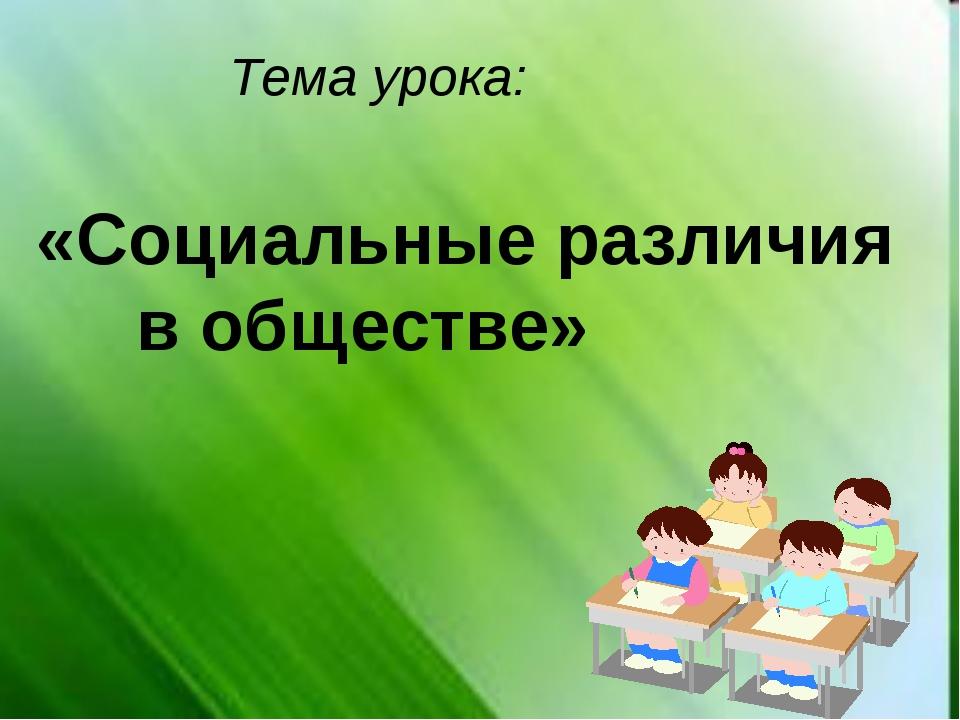 Тема урока: «Социальные различия в обществе»