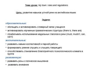 Тема урока: My town: rules and regulations Цель: развитие навыков устной речи