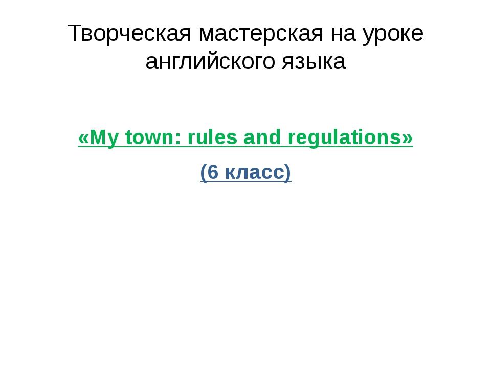 Творческая мастерская на уроке английского языка «My town: rules and regulati...