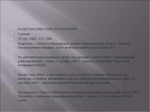 КАШТУЕВ НИКОЛАЙ АНАТОЛЬЕВИЧ Сержант 19. XII. 1962 - 3.V. 1984 Родился в с. Гж
