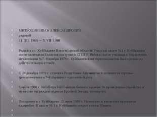 МИТРОХИН ИВАН АЛЕКСАНДРОВИЧ рядовой 11. XII. 1960 — 5. VII. 1980  Родился в