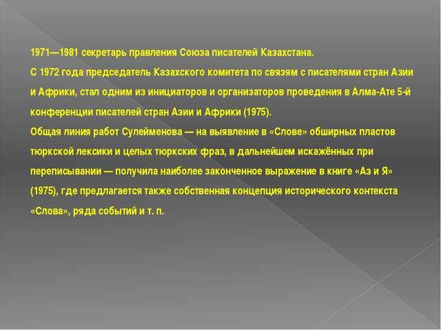 1971—1981 секретарь правления Союза писателей Казахстана. С 1972 года председ...