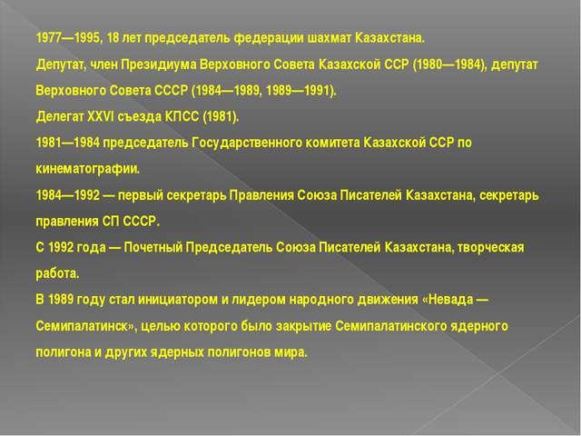 1977—1995, 18 лет председатель федерации шахмат Казахстана. Депутат, член Пре...