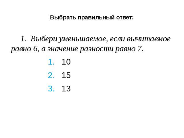 Выбрать правильный ответ: 1. Выбери уменьшаемое, если вычитаемое равно 6, а...