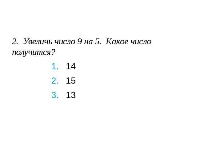 2. Увеличь число 9 на 5. Какое число получится? 1. 14 2. 15 3. 13