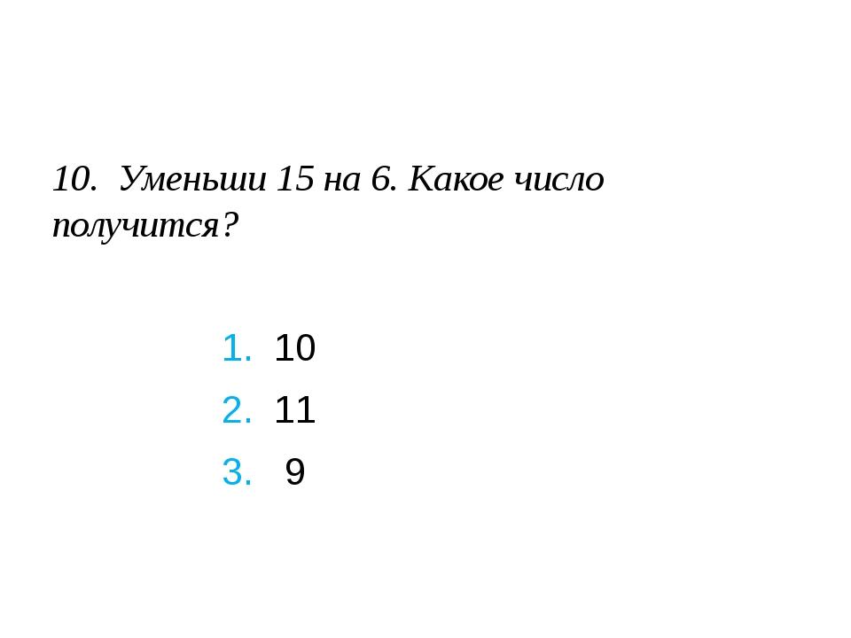 10. Уменьши 15 на 6. Какое число получится?  1. 10 2. 11 3. 9