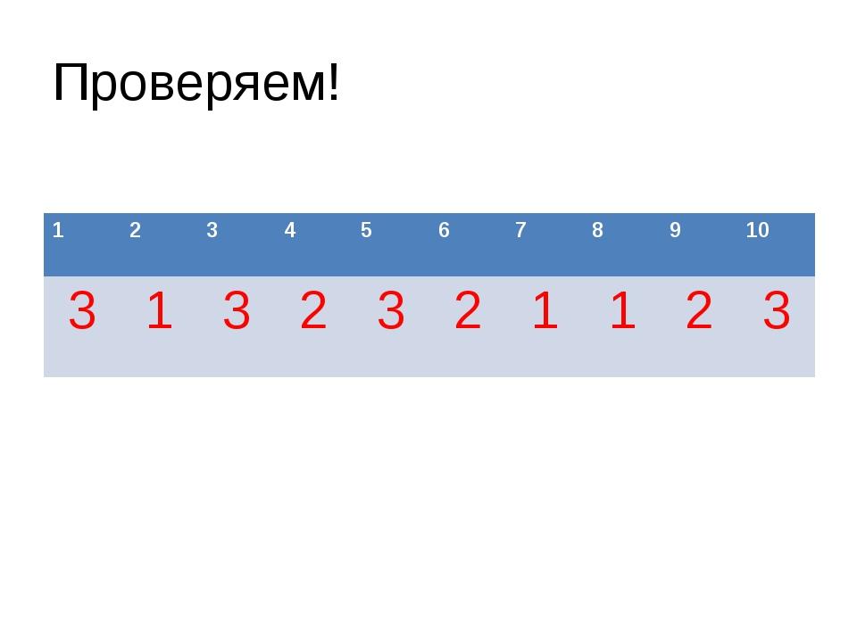 Проверяем! 1 2 3 4 5 6 7 8 9 10 3 1 3 2 3 2 1 1 2 3