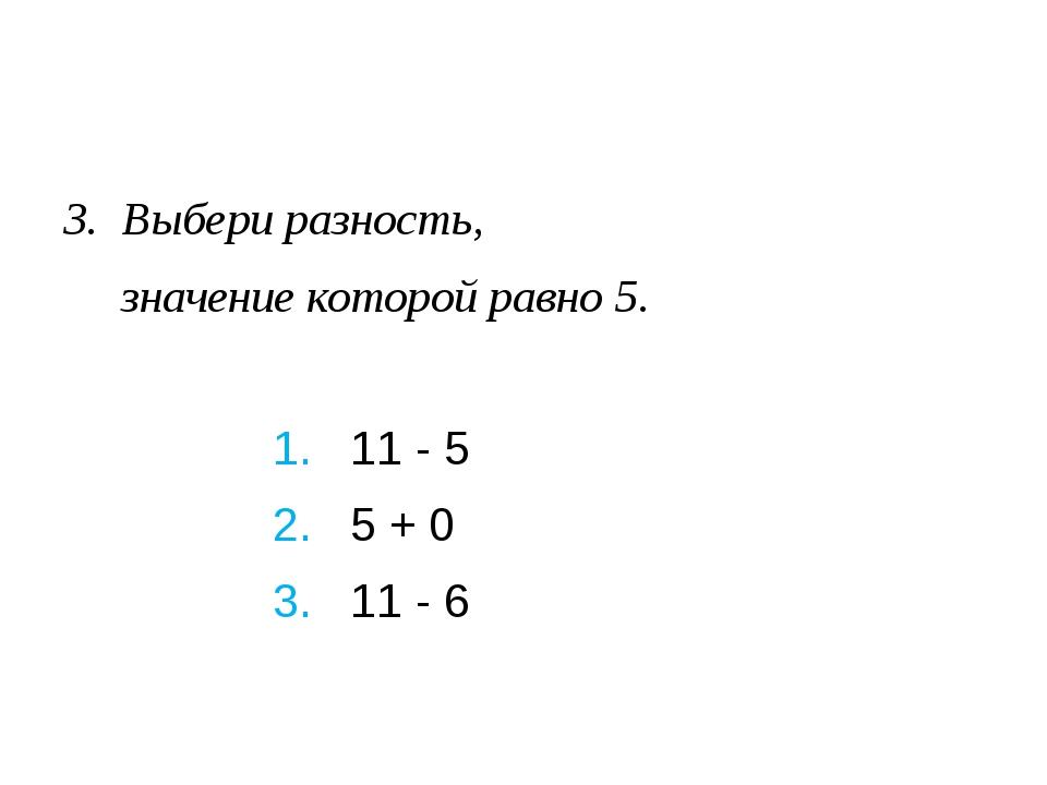 Выбери разность, значение которой равно 5. 1. 11 - 5 2. 5 + 0 3....